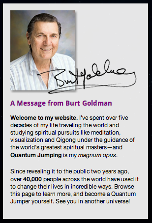 Burt Goldman, a man over 80 years old who, having quantum jumped his whole life, decided to impart his knowledge in his twilight years.