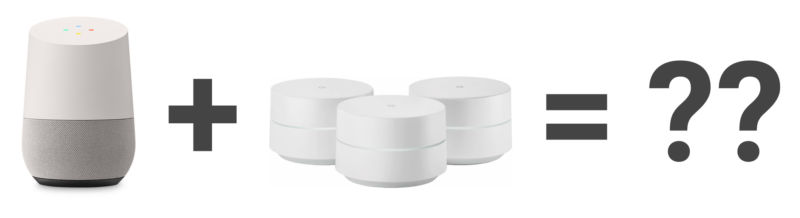 Google Home + Google Wi-Fi = Whatever this new product is.